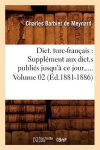 Dict. Turc-Francais: Supplement Aux Dict.S Publies Jusqu'a Ce Jour. Volume 2 (Ed.1881-1886)