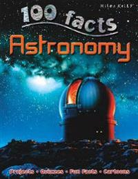 100 Facts Astronomy: Tour Our Galaxy and Enter a World of Fiery Stars, Spinning P
