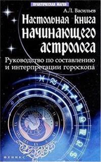 Nastolnaja kniga nachinajuschego astrologa: rukovodstvo po sostavleniju i interpretatsii goroskopa