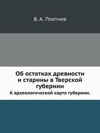 OB Ostatkah Drevnosti I Stariny V Tverskoj Gubernii. K Arheologicheskoj Karte Gubernii.