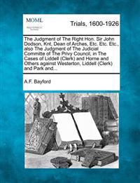 The Judgment of the Right Hon. Sir John Dodson, Knt, Dean of Arches, Etc. Etc. Etc., Also the Judgment of the Judicial Committe of the Privy Council, in the Cases of Liddell (Clerk) and Horne and Others Against Westerton, Liddell (Clerk) and Park And...