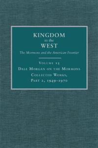Dale Morgan on the Mormons, Part 2: Collected Works, 1949-1970