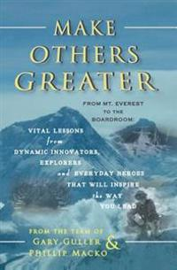Make Others Greater: From Mt. Everest to the Boardroom: Vital Lessons from Dynamic Innovators, Explorers and Everyday Heroes That Will Insp