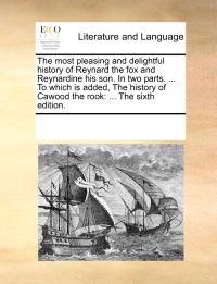 The Most Pleasing and Delightful History of Reynard the Fox and Reynardine His Son. in Two Parts. ... to Which Is Added, the History of Cawood the Rook