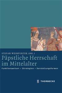 Papstliche Herrschaft Im Mittelalter: Funktionsweisen - Strategien - Darstellungsformen