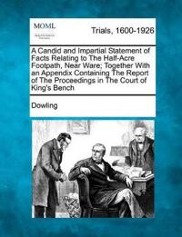 A Candid and Impartial Statement of Facts Relating to the Half-Acre Footpath, Near Ware; Together with an Appendix Containing the Report of the Proceedings in the Court of King's Bench