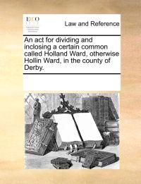 An ACT for Dividing and Inclosing a Certain Common Called Holland Ward, Otherwise Hollin Ward, in the County of Derby