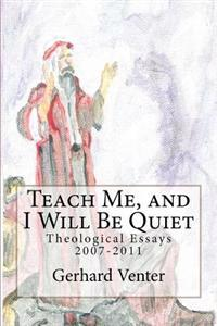 Teach Me, and I Will Be Quiet: Theological Essays 2007-2011