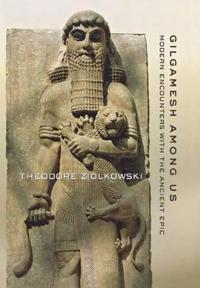 Gilgamesh Among Us: Modern Encounters with the Ancient Epic