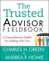 The Trusted Advisor Fieldbook: A Comprehensive Toolkit for Leading with Tru
