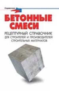 Betonnye smesi: retsepturnyj spravochnik dlja stroitelej i proizvoditelej stroit. materialov