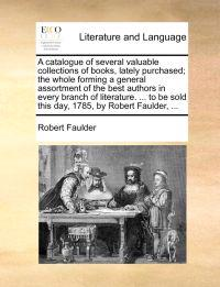 A Catalogue of Several Valuable Collections of Books, Lately Purchased; The Whole Forming a General Assortment of the Best Authors in Every Branch of Literature. ... to Be Sold This Day, 1785, by Robert Faulder, ...