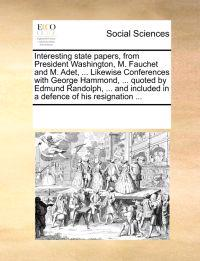 Interesting State Papers, from President Washington, M. Fauchet and M. Adet, ... Likewise Conferences with George Hammond, ... Quoted by Edmund Randolph, ... and Included in a Defence of His Resignation