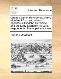 Charles Earl of Peterborow, Harry Mordaunt Esq; And Others, Appellants. Sir John Germaine, and the Lady Elizabeth His Wife, Respondents. the Appellants Case.
