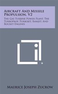 Aircraft and Missile Propulsion, V2: The Gas Turbine Power Plant, the Turboprop, Turbojet, Ramjet, and Rocket Engines