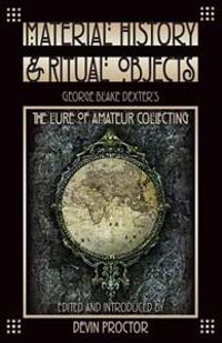 Material History and Ritual Objects: George Blake Dexter's the Lure of Amateur Collecting