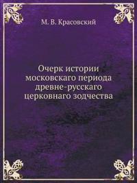Ocherk Istorii Moskovskago Perioda Drevne-Russkago Tserkovnago Zodchestva