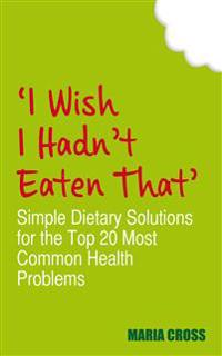 'I Wish I Hadn't Eaten That': Simple Dietary Solutions for the 20 Most Common Health Problems