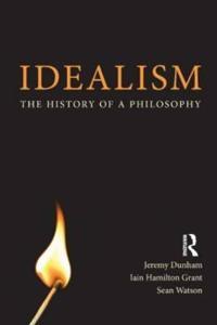 Idealism a Philosophical Introduction. Iain Hamilton Grant, Jeremy Dunham and Sean Watson