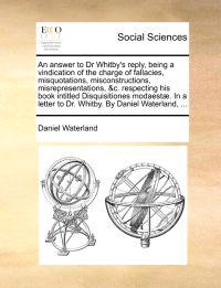 An Answer to Dr Whitby's Reply, Being a Vindication of the Charge of Fallacies, Misquotations, Misconstructions, Misrepresentations, &C. Respecting His Book Intitled Disquisitiones Modaestae. in a Letter to Dr. Whitby. by Daniel Waterland, ...