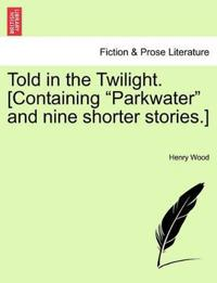 """Told in the Twilight. [Containing """"Parkwater"""" and Nine Shorter Stories.]"""