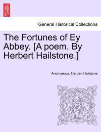 The Fortunes of Ey Abbey. [A Poem. by Herbert Hailstone.]