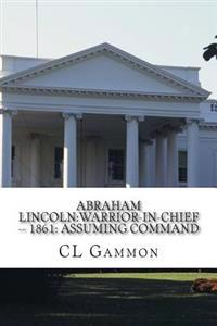 Abraham Lincoln: Warrior-In-Chief --: 1861: Assuming Command