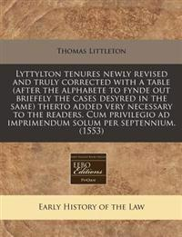 Lyttylton tenures newly revised and truly corrected with a table (after the alphabete to fynde out briefely the cases desyred in the same) therto adde