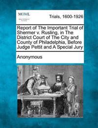 Report of the Important Trial of Shermer V. Rusling, in the District Court of the City and County of Philadelphia, Before Judge Pettit and a Special J