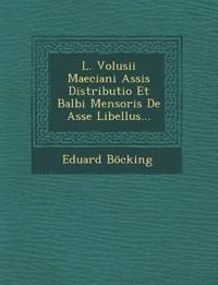 L. Volusii Maeciani Assis Distributio Et Balbi Mensoris De Asse Libellus...