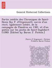 Partie Ine Dite Des Chroniques de Saint-Denis [By P. D'Orgemont], Suivie D'Un Re Cit, E Galement Ine Dit, de La Campagne de Flandres En 1382, Et D'Un Poe Me Sur Les Joutes de Saint-Inglebert (1390). [Edited by Baron J. Pichon.]