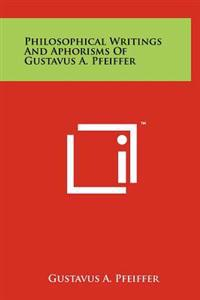 Philosophical Writings and Aphorisms of Gustavus A. Pfeiffer