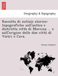 Raccolta Di Notizie Storico-Topografiche Sull'antica E Distrutta Citta Di Marcina ... E Sull'origine Delle Due Citta Di Vietri E Cava.