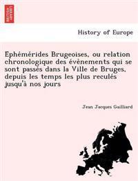 E Phe Me Rides Brugeoises, Ou Relation Chronologique Des E Ve Nements Qui Se Sont Passe S Dans La Ville de Bruges, Depuis Les Temps Les Plus Recule S Jusqu'a Nos Jours