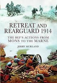 Retreat and Rearguard 1914: The BEF's Actions from Mons to Marne