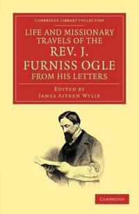 Life and Missionary Travels of the Rev. J. Furniss Ogle M.a., from His Letters
