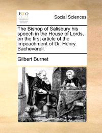 The Bishop of Salisbury His Speech in the House of Lords, on the First Article of the Impeachment of Dr. Henry Sacheverell.
