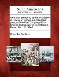 A Sermon Preached at the Installation of REV. A.M. Bridge, as Colleague Pastor of the First Congregational Church and Society in Bernardston, Mass., Feb. 18, 1846.
