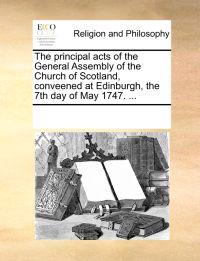 The Principal Acts of the General Assembly of the Church of Scotland, Conveened at Edinburgh, the 7th Day of May 1747. ...