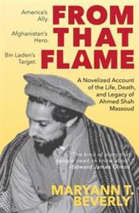 From That Flame: A Novelized Account of the Life, Death, and Legacy of Ahmed Shah Massoud