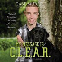 My Message Is C.L.E.A.R.: Hope and Strength in the Face of Life's Greatest Adversities