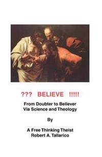 Believe: From Doubter to Believer Via Science and Theology by a Free Thiniking Theist.