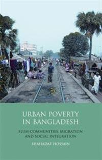Urban Poverty in Bangladesh: Slum Communities, Migration and Social Integration