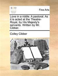 Love in a Riddle. a Pastoral. as It Is Acted at the Theatre-Royal, by His Majesty's Servants. Written by Mr. Cibber.