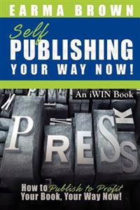 Self Publishing Your Way Now: How to Publish to Profit Your Book Your Way Now