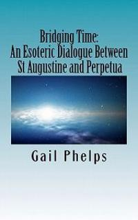Bridging Time: : An Esoteric Dialogue Between St Augustine and Perpetua