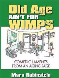 Old Age Ain't for Wimps: Comedic Laments from an Aging Sage