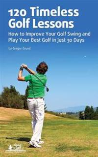 120 Timeless Golf Lessons: How to Improve Your Golf Swing and Play Your Best Golf in Just 30 Days