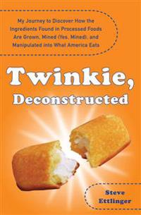 Twinkie, Deconstructed: My Journey to Discover How the Ingredients Found in Processed Foods Are Grown, M Ined (Yes, Mined), and Manipulated In