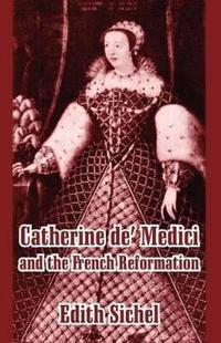 Catherine De' Medici and the French Reformation